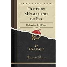 Traite de Metallurgie Du Fer, Vol. 1: Elaboration Des Metaux (Classic Reprint)