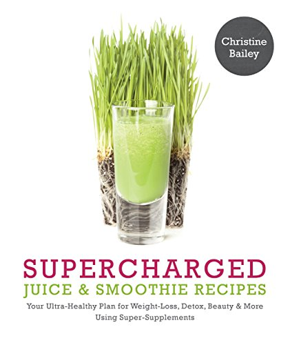 Supercharged Juice & Smoothie Recipes: Your Ultra-Healthy Plan for Weight-Loss, Detox, Beauty and More Using Green Vegetables, Powders and Super-Supplements
