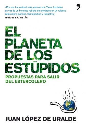 El planeta de los estúpidos: Propuestas para salir del estercolero (De Hoy) por Juan López de Uralde