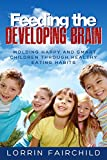 Feeding The Developing Brain: Molding Happy, Smart And Healthy Kids Through Healthy Eating Habits