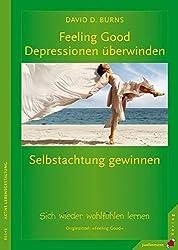 Feeling Good: Depressionen überwinden, Selbstachtung gewinnen: Sich wieder wohlfühlen