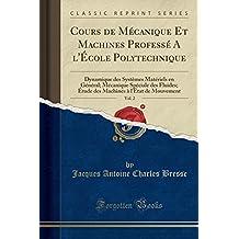 Cours de Mecanique Et Machines Professe A L'Ecole Polytechnique, Vol. 2: Dynamique Des Systemes Materiels En General; Mecanique Speciale Des Fluides; ... A L'Etat de Mouvement (Classic Reprint)