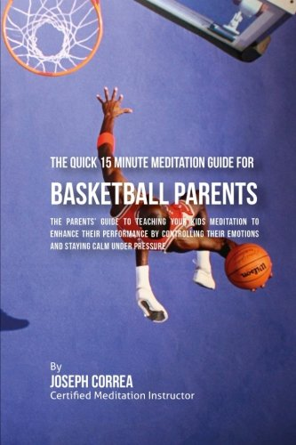 The Quick 15 Minute Meditation Guide for Basketball Parents: The Parents' Guide to Teaching Your Kids Meditation to Enhance Their Performance by ... Emotions and Staying Calm under Pressure por Joseph Correa (Certified Meditation Instructor)