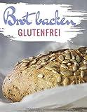 Brot backen glutenfrei: Das Backbuch - glutenfrei und weizenfrei backen - Die besten Rezepte ( Brotbackbuch ) (Glutenfrei kochen und backen, Band 3)