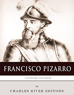 Legendary Explorers: The Life and Legacy of Francisco Pizarro (English Edition) di [Charles River Editors]