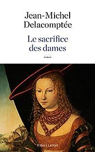 Le Sacrifice des dames par Jean-Michel Delacomptée