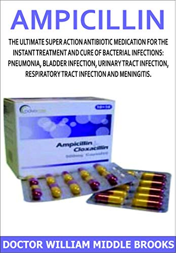 AMPICILLIN: The ultimate super action antibiotic medication for the instant treatment and cure of bacterial infections: pneumonia, bladder infection, urinary ... respiratory tract infecti (English Edition)
