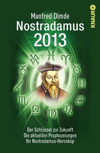Nostradamus 2013: Der Schlüssel zur Zukunft - Die aktuellen Prophezeiungen - Ihr Nostradamus-Horoskop