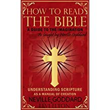 How To Read The Bible As Taught By Neville Goddard: A Guide to the Human Imagination - Understanding Scripture As A Manual Of Creation (English Edition)