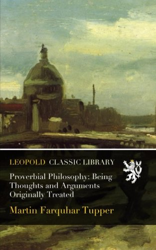 Proverbial Philosophy: Being Thoughts and Arguments Originally Treated por Martin Farquhar Tupper