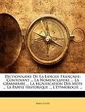 Telecharger Livres Dictionnaire de la Langue Francaise Contenant La Nomenclature La Grammaire La Signification Des Mots La Partie Historique L Etymologie (PDF,EPUB,MOBI) gratuits en Francaise