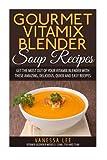 Best Gourmet Recipes - Gourmet Vitamix Blender Soup Recipes: Get The Most Review