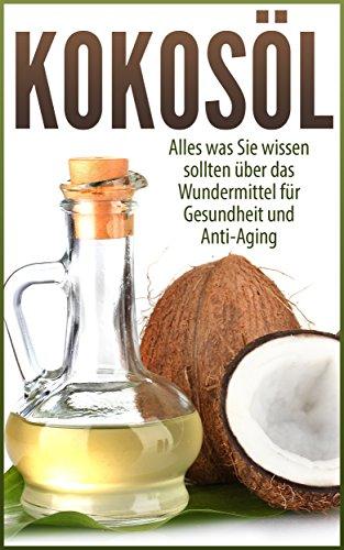 Kokosöl: Alles was Sie über das Wundermittel für Gesundheit und Anti-Aging wissen sollten: Kokosnuss Öl Kompakt-Wissen Ratgeber Anwendungen und Rezepte von Kokosnussöl