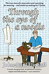 Through the Eye of a Needle: The true story of a man who went searching for meaning and ended up making his Y-fronts by John-Paul Flintoff (17-Aug-2009) Paperback