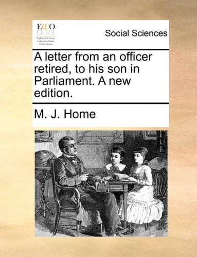 A Letter from an Officer Retired, to His Son in Parliament. a New Edition.