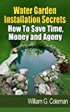 Water Garden Installation Secrets: How To Save Time, Money and Agony (Water Garden Masters Series Book 1)