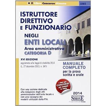 Istruttore Direttivo E Funzionario Negli Enti Locali. Area Amministrativa. Categoria D. Manuale Completo Per La Prova Scritta E Orale
