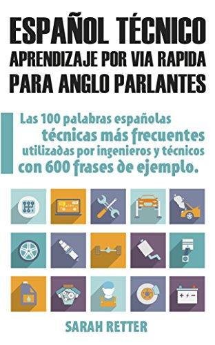 ESPAÑOL TECNICO: APRENDIZAJE POR VIA RAPIDA PARA ANGLO PARLANTES: Las 100 palabras técnicas más utilizadas en español con 600 frases de ejemplo.