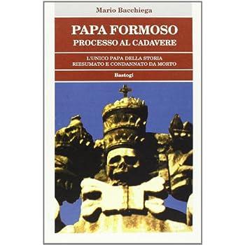 Papa Formoso: Processo Al Cadavere. L'unico Papa Della Storia Riesumato E Condannato Da Morto