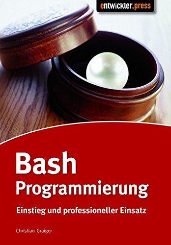 Bash-Programmierung. Einstieg und professioneller Einsatz (Shell-programmierung)
