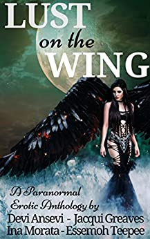 Lust on the Wing: A Paranormal Erotic Anthology by [Ansevi, Devi, Greaves,Jacqui, Morata,Ina, Teepee,Essemoh]