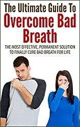 The Ultimate Guide To Overcome Bad Breath: The Most Effective, Permanent Solution To Finally Cure Bad Breath For Life (Halitosis, Bad Breath, Overcome ... Breath, Cure Bad Breath) (English Edition)