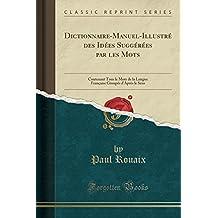 Dictionnaire-Manuel-Illustre Des Idees Suggerees Par Les Mots: Contenant Tous Le Mots de la Langue Francaise Groupes D'Apres Le Sens (Classic Reprint)