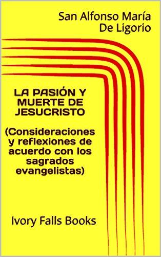 LA PASIÓN Y MUERTE DE JESUCRISTO (Consideraciones y reflexiones de acuerdo con los sagrados evangelistas) por San Alfonso María De Ligorio