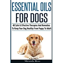 Essential Oils For Dogs: 40 Safe & Effective Therapies And Remedies To Keep Your Dog Healthy From Puppy To Adult: Volume 1 (Essential Oils For Pets, Essential Oils For Dogs)