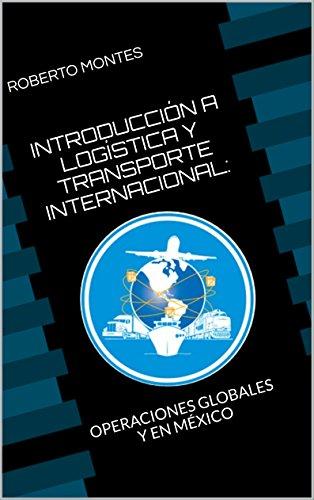 INTRODUCCIÓN A LOGÍSTICA Y TRANSPORTE INTERNACIONAL: OPERACIONES GLOBALES Y EN MÉXICO por Roberto Montes
