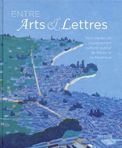 Entre Arts & Lettres - Trois siècles de rayonnement culturel autour de Vevey et Montreux par Collectif