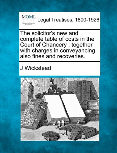 The solicitor's new and complete table of costs in the Court of Chancery: together with charges in conveyancing, also fines and recoveries. por J Wickstead