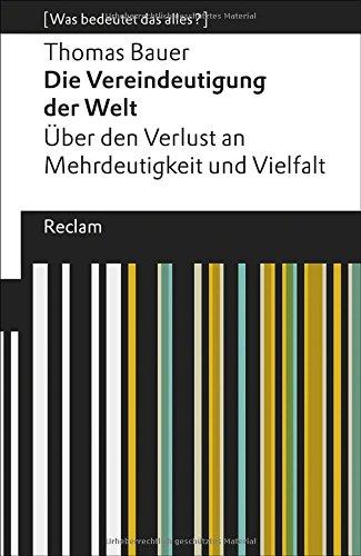 Die Vereindeutigung der Welt: Über den Verlust an Mehrdeutigkeit und Vielfalt. [Was bedeutet das alles?] (Reclams Universal-Bibliothek, Band 19492)