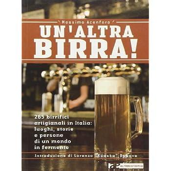 Un'altra Birra! 265 Birrifici Artigianali In Italia: Luoghi, Storie E Persone In Un Mondo In Fermento