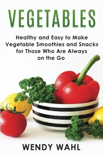 Vegetables: Healthy and Easy to Make Vegetable Smoothies and Snacks for Those Who Are Always on the Go (Diät Wahl)