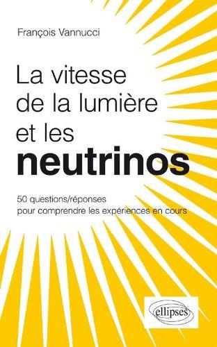 La Vitesse de la Lumière et les Neutrinos 50 Questions Réponses pour Mieux Comprendre les Expériences en Cours par François Vannucci