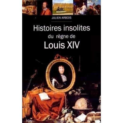 HISTOIRES INSOLITES DU REGNE DE LOUIS XIV: Histoires insolites du règne de Louis XIV