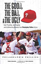 The Good, The Bad, and The Ugly Philadelphia Phillies: Heart-Pounding, Jaw-Dropping, and Gut-Wrenching Moments from Philadelphia Phillies History