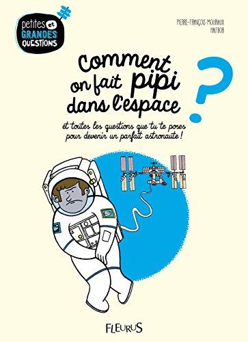 Comment on fait pipi dans l'espace ? : Et toutes les questions que tu te poses pour devenir un parfait astronaute ! par Pierre-François Mouriaux