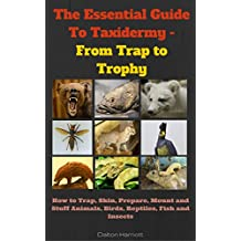 The Essential Guide To Taxidermy - From Trap to Trophy: How to Trap, Skin, Prepare, Mount and Stuff Animals, Birds, Reptiles, Fish and Insects (English Edition)