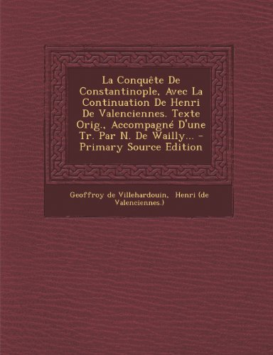 La Conquete de Constantinople, Avec La Continuation de Henri de Valenciennes. Texte Orig., Accompagne D'Une Tr. Par N. de Wailly... - Primary Source Edition