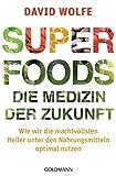 Superfoods - die Medizin der Zukunft: Wie wir die machtvollsten Heiler unter den Nahrungsmitteln optimal nutzen