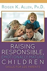 Raising Responsible, Emotionally Mature Children: Skills for LDS Parents by Ph.D., Roger K. Allen (2015-07-10)