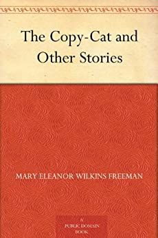 The Copy-Cat and Other Stories by [Freeman, Mary Eleanor Wilkins]