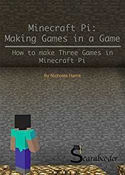 Minecraft Pi: Making Games Inside a Game: Step-by-Step instructions to make three games in Minecraft Pi by [Harris, Nicholas]