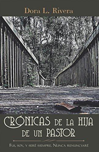 Crónicas De La Hija De Un Pastor: Fui, Soy, Y Seré Siempre. Nunca Renunciaré por Dora L. Rivera