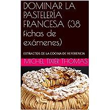 DOMINAR LA PASTELERÍA FRANCESA (38 fichas de exámenes): EXTRACTOS DE LA COCINA DE REFERENCIA (Spanish Edition)