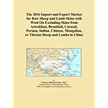 The 2016 Import and Export Market for Raw Sheep and Lamb Skins with Wool On Excluding Skins from Astrakhan, Broadtail, Caracul, Persian, Indian, Chinese, Mongolian, or Tibetan Sheep and Lambs in China