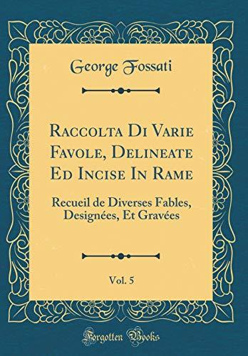 Raccolta Di Varie Favole, Delineate Ed Incise in Rame, Vol. 5: Recueil de Diverses Fables, Designées, Et Gravées (Classic Reprint) par George Fossati