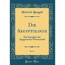 Die Aegyptologie, Vol. 1: Ein Grundriss der Aegyptischen Wissenschaft (Classic Reprint)